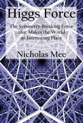 Higgs Force: The Symmetry-Breaking Force That Makes the World an Interesting Place Nicholas Mee