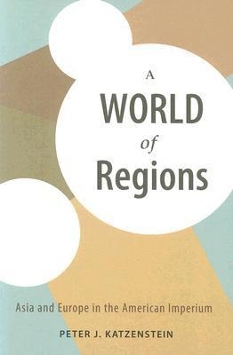 A World of Regions: Asia and Europe in the American Imperium  by  Peter J. Katzenstein