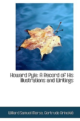 Howard Pyle: A Record of His Illustrations and Writings  by  Gertrude Brinckle Willard Samuel Morse