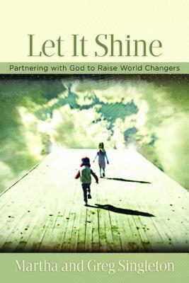 Let It Shine!: Partnering with God to Raise World Changers Martha Singleton