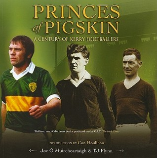 Princes of Pigskin: A Century of Kerry Footballers Joe O Muircheartaigh