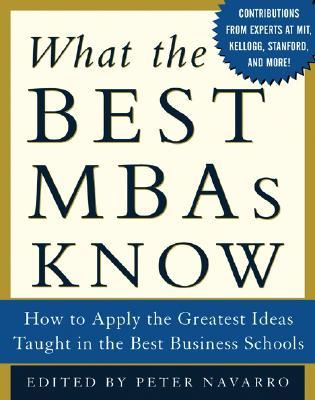 What the Best MBAs Know: How to Apply the Greatest Ideas Taught in the Best Business Schools  by  Peter Navarro