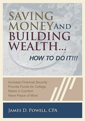 Saving Money and Building Wealth...: How to Do It! James D. Powell