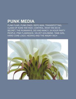 Punk Media: Punk Films, Punk Zines, Repo Man, Trainspotting, Class of Nuke em High, Control, What We Do Is Secret, the Runaways,  by  Books LLC