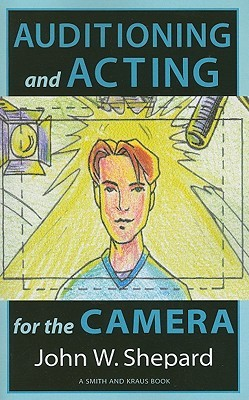 Auditioning and Acting for the Camera: Proven Techniques for Auditioning and Performing in Film, Episodic T.V., Sitcoms, Soap Operas, Commercials, and Industrials  by  John W. Shepard