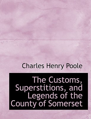 The Customs, Superstitions, and Legends of the County of Somerset Charles Henry Poole