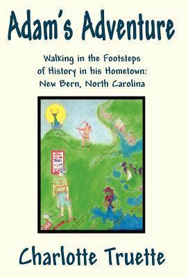 Adams Adventure: Walking in the Footsteps of History in His Hometown: New Bern, North Carolina  by  Charlotte Truette