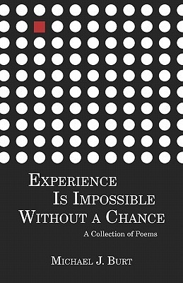 Experience Is Impossible Without a Chance: A Collection of Poems  by  Michael J. Burt