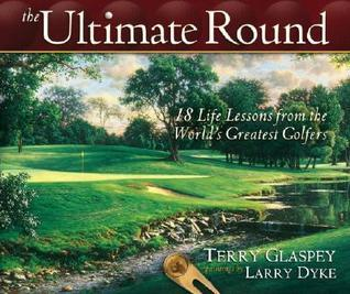 The Ultimate Round: 18 Life Lessons from the Worlds Greatest Golfers Terry W. Glaspey