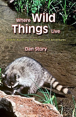 Where Wild Things Live: Wildlife Watching Techniques and Adventures  by  Dan Story
