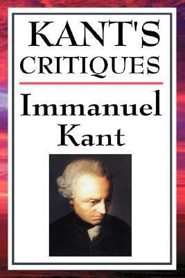 Critiques: The Critique of Pure Reason/The Critique of Practical Reason/The Critique of Judgement Immanuel Kant