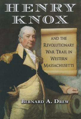 Henry Knox and the Revolutionary War Trail in Western Massachusetts Bernard A. Drew