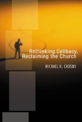 Rethinking Celibacy, Reclaiming the Church Michael H. Crosby