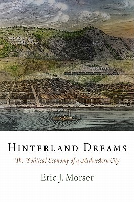 Hinterland Dreams: The Political Economy of a Midwestern City  by  Eric J. Morser