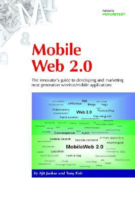 Mobile Web 2.0: The Innovators Guide to Developing and Marketing Next Generation Wireless/Mobile Applications  by  Ajit Jaokar