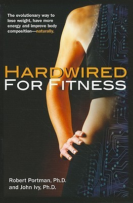 Hardwired for Fitness: The Evolutionary Way to Lose Weight, Have More Energy, and Improve Body Composition Naturally Robert Portman