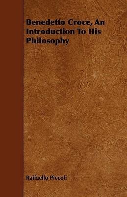 Benedetto Croce, an Introduction to His Philosophy Raffaello Piccoli