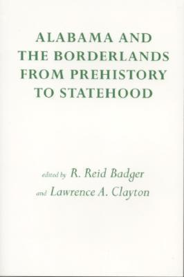 Alabama and the Borderlands: From Prehistory To Statehood  by  Reid Badger
