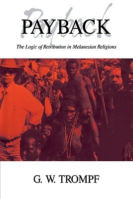 Payback: The Logic of Retribution in Melanesian Religions  by  G.W. Trompf