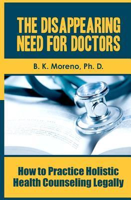 The Disappearing Need for Doctors: How to Practice Holistic Health Counseling Legally  by  B.K. Moreno