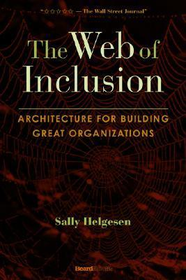 The Web of Inclusion: Architecture for Building Great Organizations  by  Sally Helgesen