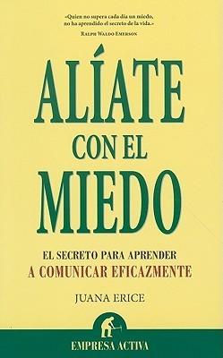 Alíate con el miedo: El secreto para comunicarte eficazmente Juana Erice