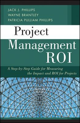 Project Management ROI: A Step-By-Step Guide for Measuring the Impact and ROI for Projects Jack J. Phillips
