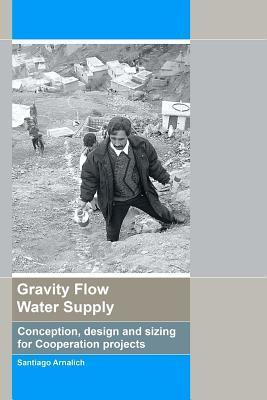 Gravity Flow Water Supply: Conception, Design and Sizing for Cooperation Projects  by  Santiago Arnalich