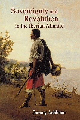 Sovereignty and Revolution in the Iberian Atlantic Jeremy Adelman