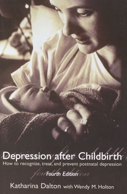 Depression After Childbirth: How to Recognise, Treat, and Prevent Postnatal Depression Katharina Dalton