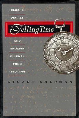 Telling Time: Clocks, Diaries, and English Diurnal Form, 1660-1785  by  Stuart Sherman