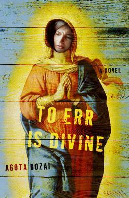 To Err Is Divine: A Novel Ágota Bozai