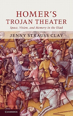 Homers Trojan Theater: Space, Vision, and Memory in the Iiiad Jenny Strauss Clay