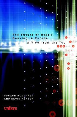 The Future Of Retail Banking In Europe: A View From The Top Oonagh McDonald