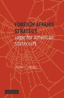 Foreign Affairs Strategy: Logic for American Statecraft  by  Terry L. Deibel