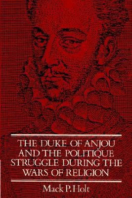 The Duke of Anjou and the Politique Struggle During the Wars of Religion  by  Mack P. Holt