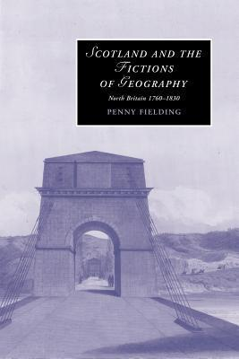 Scotland and the Fictions of Geography: North Britain 1760 1830 Penny Fielding