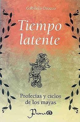 Tiempo Latente: Profecias y Ciclos de Los Mayas Gabriela Orozco