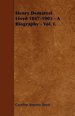 Henry Demarest Lloyd 1847-1903 - A Biography - Vol. I Caroline Augusta Lloyd