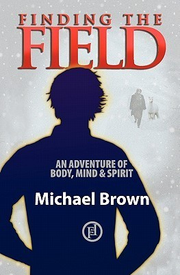 Finding the Field: An Adventure of Body, Mind and Spirit  by  Michael         Brown