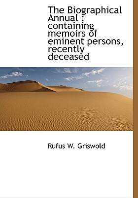 The Biographical Annual: Containing Memoirs of Eminent Persons, Recently Deceased  by  Rufus W. Griswold