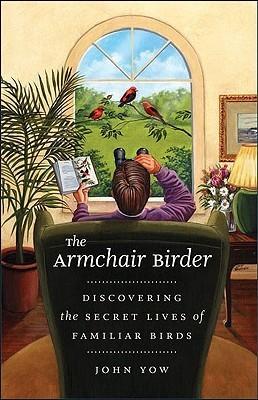 The Armchair Birder: Discovering the Secret Lives of Familiar Birds John Yow