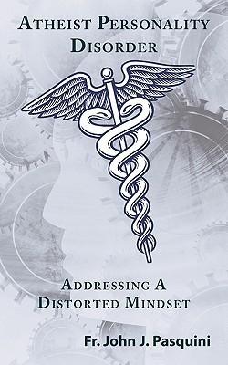 Atheist Personality Disorder: Addressing a Distorted Mindset John J. Pasquini