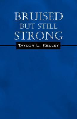 Bruised But Still Strong  by  Taylor L. Kelley