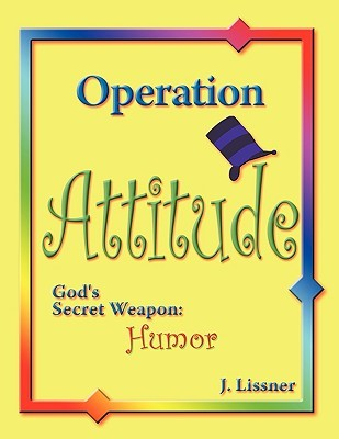 Operation Attitude:Gods Secret Weapon: Humor J. Lissner