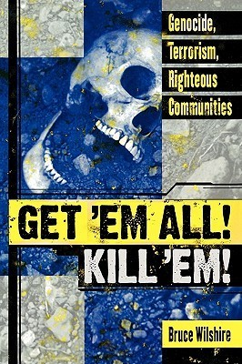 Get em All! Kill Em!: Genocide, Terrorism, Righteous Communities  by  Bruce Wilshire