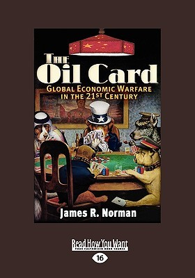The Oil Card: Global Economic Warfare in the 21st Century James R. Norman Norman