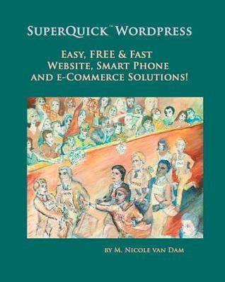 Superquick Wordpress: Easy, Free and Fast Website, Smart Phone and E-Commerce Solutions!  by  M. Nicole van Dam