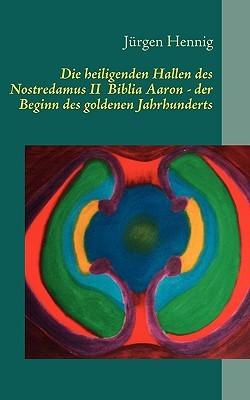 Die Heiligenden Hallen Des Nostredamus II Biblia Aaron - Der Beginn Des Goldenen Jahrhunderts Jürgen Hennig