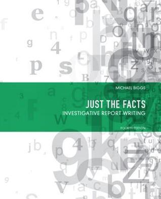 Just the Facts: Investigative Report Writing  by  Michael Biggs